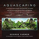 Aquascaping: A Step-by-Step Guide to Planting,...
